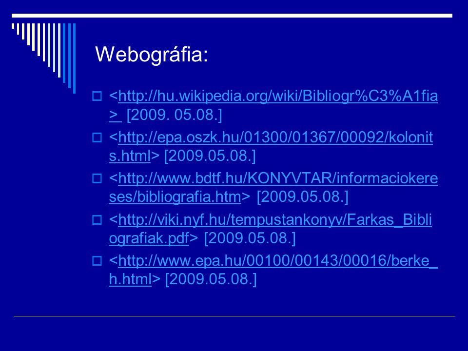 Webográfia: <http://hu.wikipedia.org/wiki/Bibliogr%C3%A1fia> [2009. 05.08.] <http://epa.oszk.hu/01300/01367/00092/kolonits.html> [2009.05.08.]